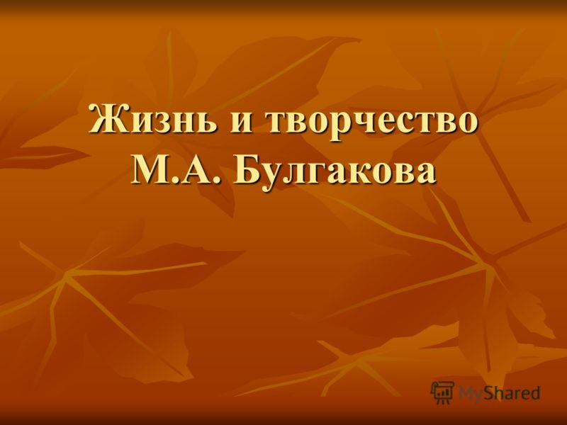 Жизнь и творчество М.А. Булгакова Жизнь и творчество М.А. Булгакова