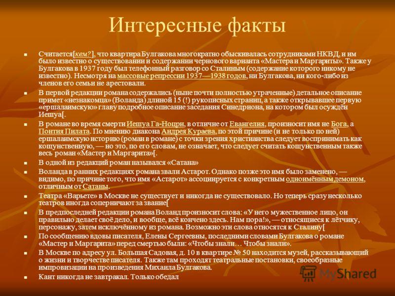 Интересные факты Считается[кем?], что квартира Булгакова многократно обыскивалась сотрудниками НКВД, и им было известно о существовании и содержании чернового варианта «Мастера и Маргариты». Также у Булгакова в 1937 году был телефонный разговор со Ст