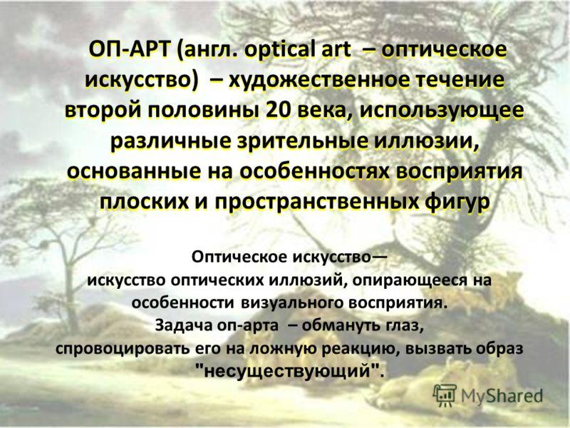 ОП-АРТ (англ. optical art – оптическое искусство) – художественное течение второй половины 20 века, использующее различные зрительные иллюзии, основанные на особенностях восприятия плоских и пространственных фигур.ОП-АРТ (англ. optical art – оптическ