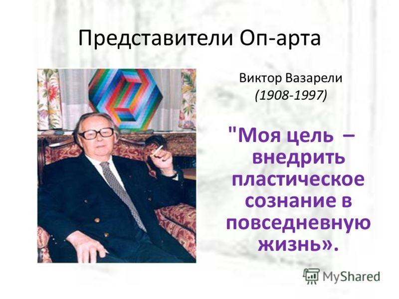 Представители Оп-арта Виктор Вазарели (1908-1997) Моя цель – внедрить пластическое сознание в повседневную жизнь».