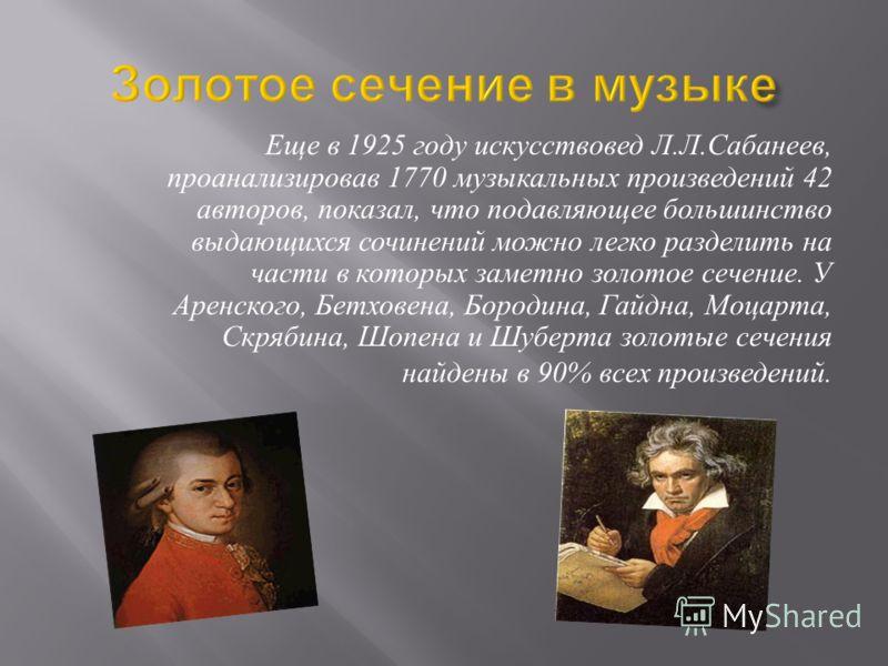 Еще в 1925 году искусствовед Л. Л. Сабанеев, проанализировав 1770 музыкальных произведений 42 авторов, показал, что подавляющее большинство выдающихся сочинений можно легко разделить на части в которых заметно золотое сечение. У Аренского, Бетховена,
