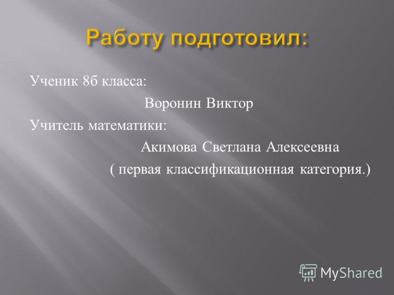 Ученик 8 б класса : Воронин Виктор Учитель математики : Акимова Светлана Алексеевна ( первая классификационная категория.)