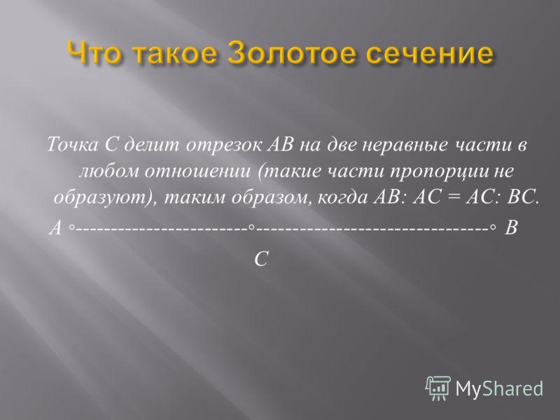 Точка С делит отрезок АВ на две неравные части в любом отношении ( такие части пропорции не образуют ), таким образом, когда АВ : А C = А C: В C. А -------------------------------------------------------- В С