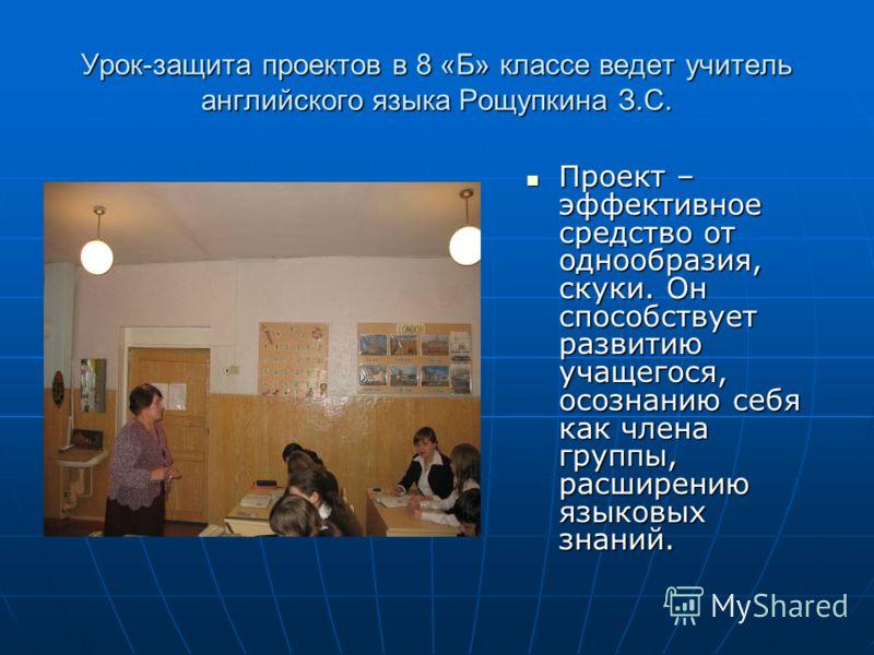 Урок-защита проектов в 8 «Б» классе ведет учитель английского языка Рощупкина З.С. Проект – эффективное средство от однообразия, скуки. Он способствует развитию учащегося, осознанию себя как члена группы, расширению языковых знаний. Проект – эффектив