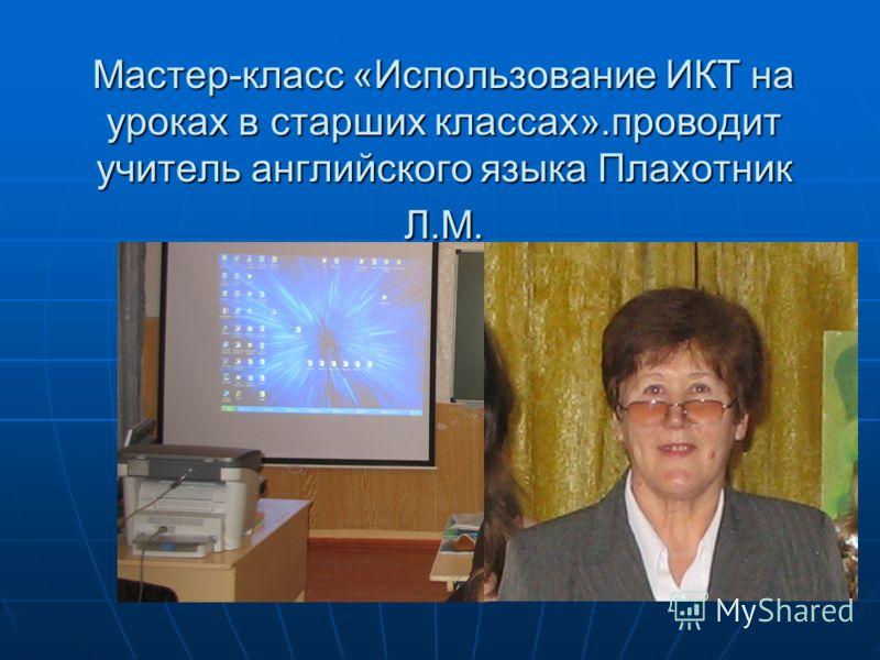 Мастер-класс «Использование ИКТ на уроках в старших классах».проводит учитель английского языка Плахотник Л.М.