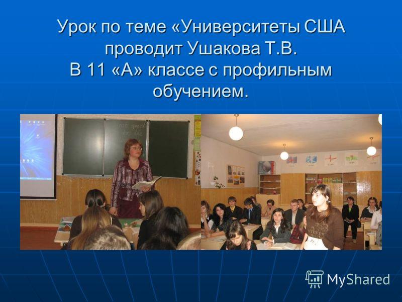 Урок по теме «Университеты США проводит Ушакова Т.В. В 11 «А» классе с профильным обучением.