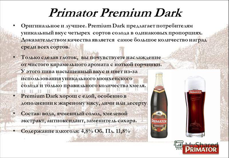 Primator Premium Dark Оригинальное и лучшее. Premium Dark предлагает потребителям уникальный вкус четырех сортов солода в одинаковых пропорциях. Доказательством качества является самое большое количество наград среди всех сортов. Только сделав глоток