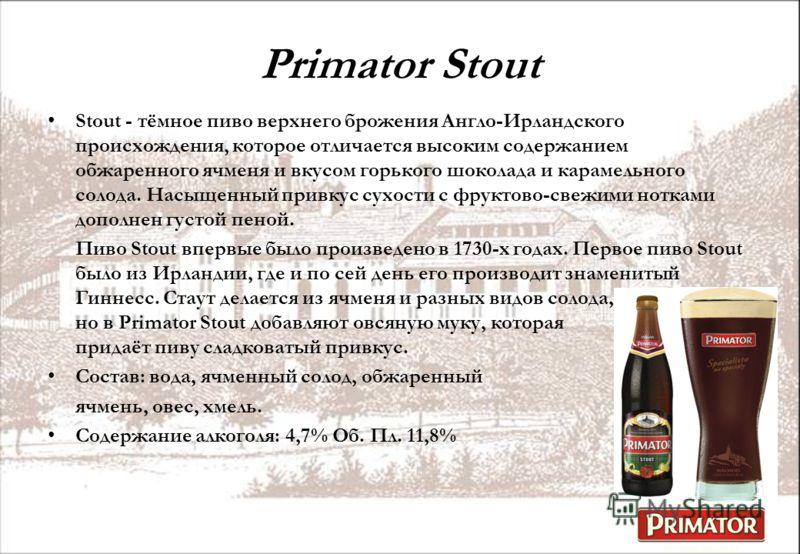 Primator Stout Stout - тёмное пиво верхнего брожения Англо-Ирландского происхождения, которое отличается высоким содержанием обжаренного ячменя и вкусом горького шоколада и карамельного солода. Насыщенный привкус сухости с фруктово-свежими нотками до
