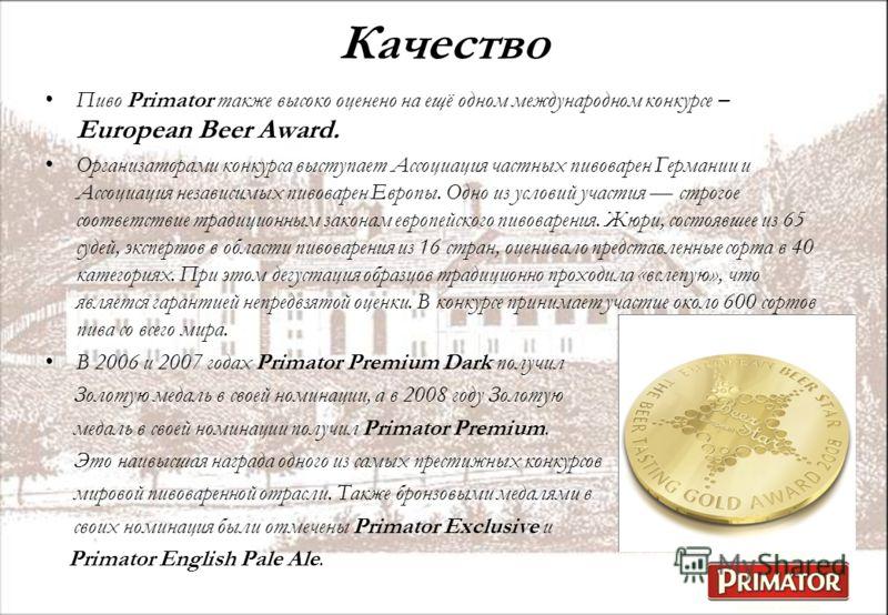 Качество Пиво Primator также высоко оценено на ещё одном международном конкурсе – European Beer Award. Организаторами конкурса выступает Ассоциация частных пивоварен Германии и Ассоциация независимых пивоварен Европы. Одно из условий участия строгое