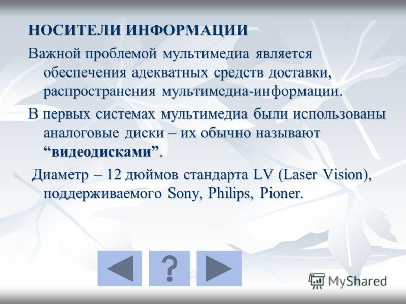 НОСИТЕЛИ ИНФОРМАЦИИ Важной проблемой мультимедиа является обеспечения адекватных средств доставки, распространения мультимедиа-информации. В первых системах мультимедиа были использованы аналоговые диски – их обычно называютвидеодисками. Диаметр – 12