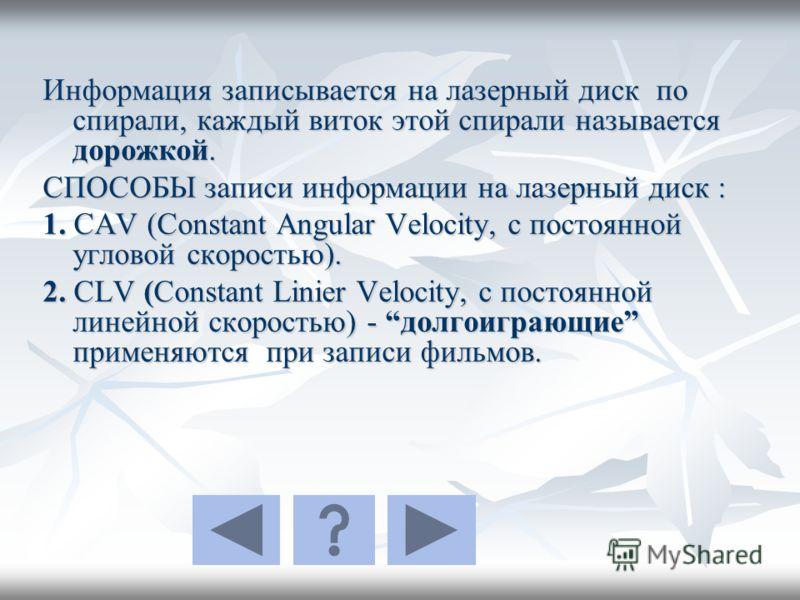 Информация записывается на лазерный диск по спирали, каждый виток этой спирали называется дорожкой. СПОСОБЫ записи информации на лазерный диск : 1. CAV (Constant Angular Velocity, с постоянной угловой скоростью). 2. CLV (Constant Linier Velocity, с п