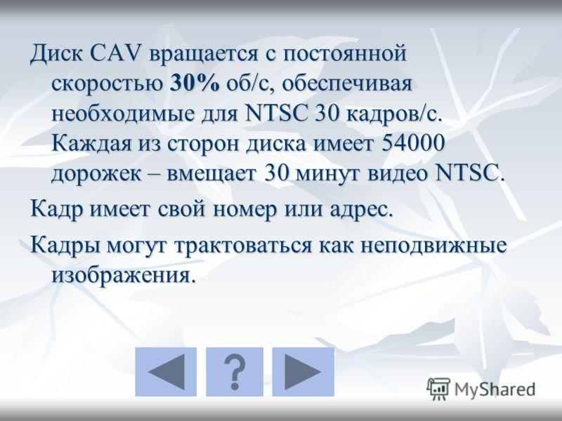 Диск CAV вращается с постоянной скоростью 30% об/с, обеспечивая необходимые для NTSC 30 кадров/с. Каждая из сторон диска имеет 54000 дорожек – вмещает 30 минут видео NTSC. Кадр имеет свой номер или адрес. Кадры могут трактоваться как неподвижные изоб
