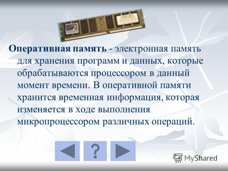 Оперативная память - электронная память для хранения программ и данных, которые обрабатываются процессором в данный момент времени. В оперативной памяти хранится временная информация, которая изменяется в ходе выполнения микропроцессором различных оп