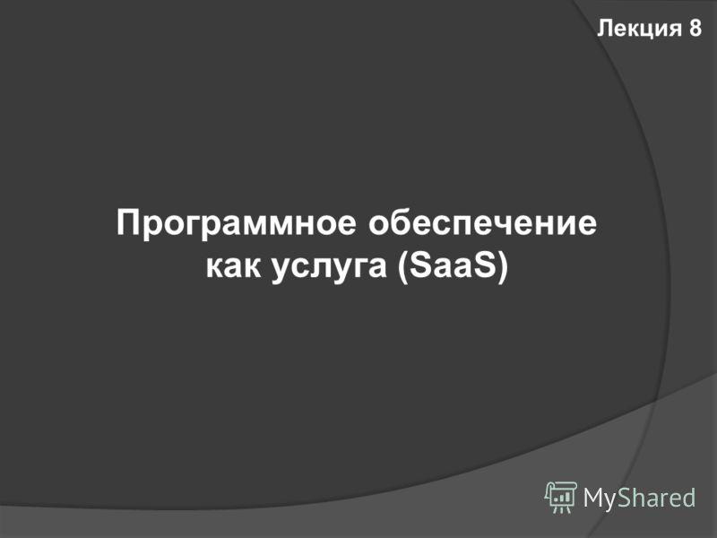 Программное обеспечение как услуга (SaaS) Лекция 8