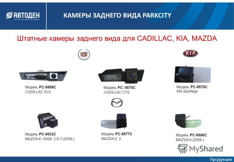 Штатные камеры заднего вида для CADILLAC, KIA, MAZDA Модель PC-9569C CADILLAC SLS Модель PC- 9570C CADILLAC CTS Модель PC-9576C KIA Sportage Модель PC-9533C MAZDA 6 >2008, CX-7 (2009-) Модель PC-9577C MAZDA 2, 3 Модель PC-9596C MAZDA 6 (2009-) Продук