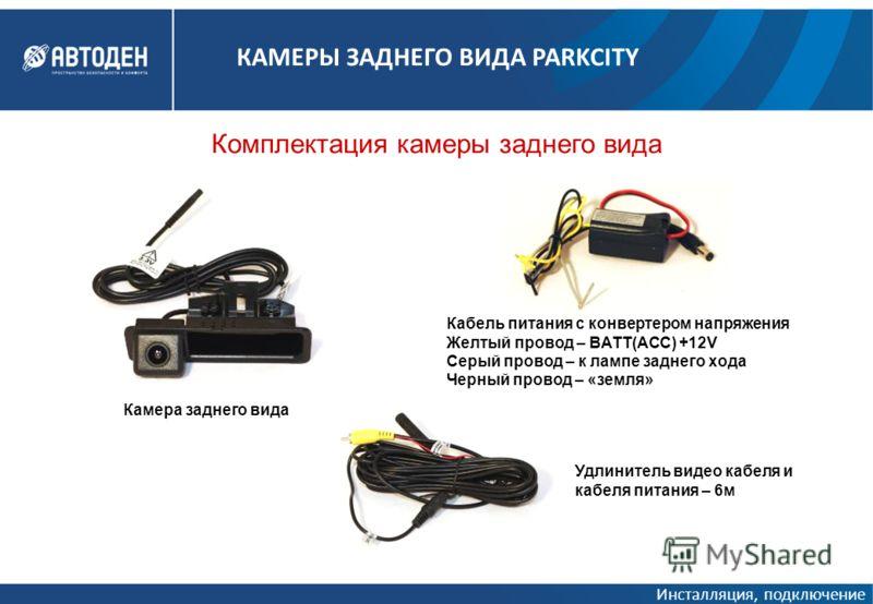 Комплектация камеры заднего вида Кабель питания с конвертером напряжения Желтый провод – BATT(ACC) +12V Серый провод – к лампе заднего хода Черный провод – «земля» Удлинитель видео кабеля и кабеля питания – 6м Камера заднего вида Инсталляция, подключ