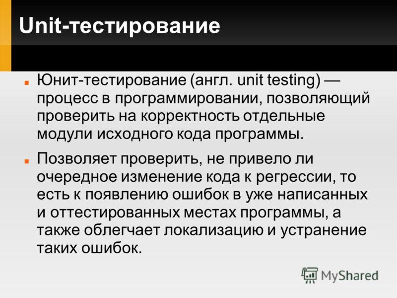 Unit-тестирование Юнит-тестирование (англ. unit testing) процесс в программировании, позволяющий проверить на корректность отдельные модули исходного кода программы. Позволяет проверить, не привело ли очередное изменение кода к регрессии, то есть к п