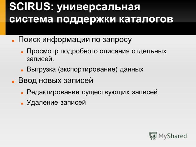 SCIRUS: универсальная система поддержки каталогов Поиск информации по запросу Просмотр подробного описания отдельных записей. Выгрузка (экспортирование) данных Ввод новых записей Редактирование существующих записей Удаление записей