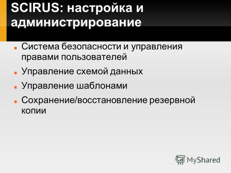 SCIRUS: настройка и администрирование Система безопасности и управления правами пользователей Управление схемой данных Управление шаблонами Сохранение/восстановление резервной копии