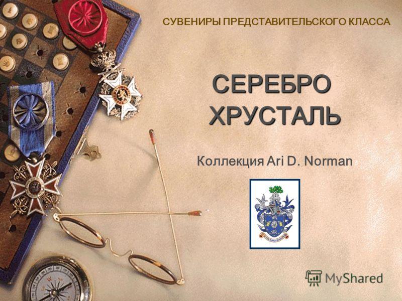 ХРУСТАЛЬ CУВЕНИРЫ ПРЕДСТАВИТЕЛЬСКОГО КЛАССА Коллекция Ari D. Norman СЕРЕБРО