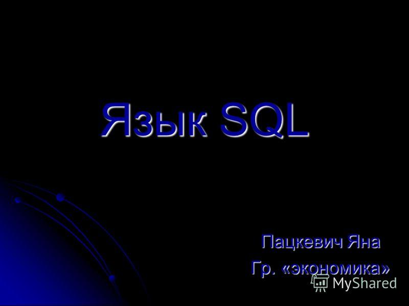 Язык SQL Пацкевич Яна Гр. «экономика»