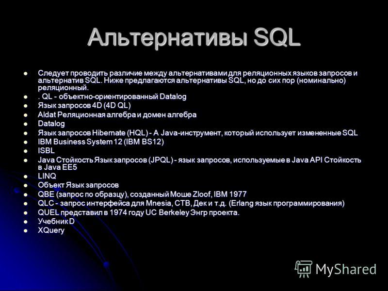 Альтернативы SQL Следует проводить различие между альтернативами для реляционных языков запросов и альтернатив SQL. Ниже предлагаются альтернативы SQL, но до сих пор (номинально) реляционный. Следует проводить различие между альтернативами для реляци