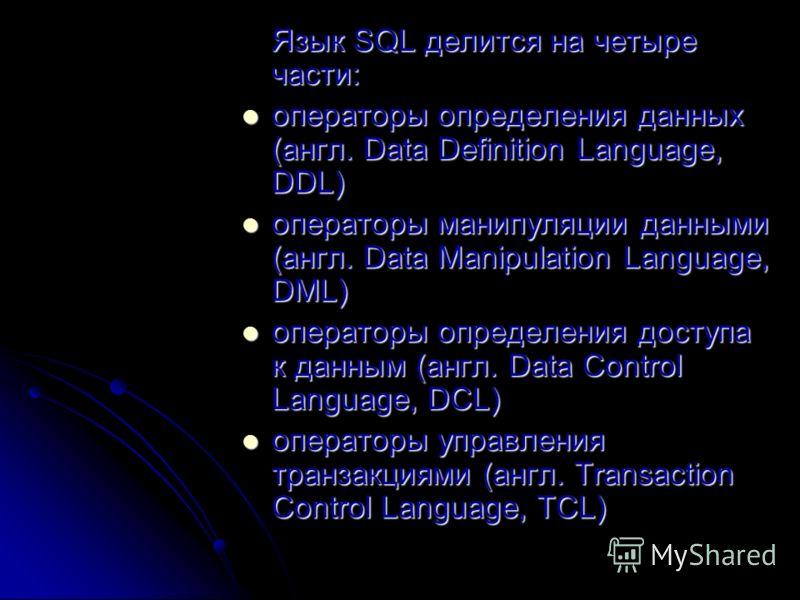 Язык SQL делится на четыре части: операторы определения данных (англ. Data Definition Language, DDL) операторы определения данных (англ. Data Definition Language, DDL) операторы манипуляции данными (англ. Data Manipulation Language, DML) операторы ма