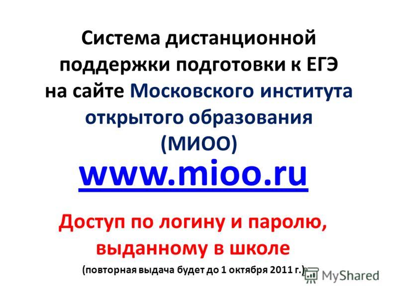Система дистанционной поддержки подготовки к ЕГЭ на сайте Московского института открытого образования (МИОО) www.mioo.ru Доступ по логину и паролю, выданному в школе (повторная выдача будет до 1 октября 2011 г.)
