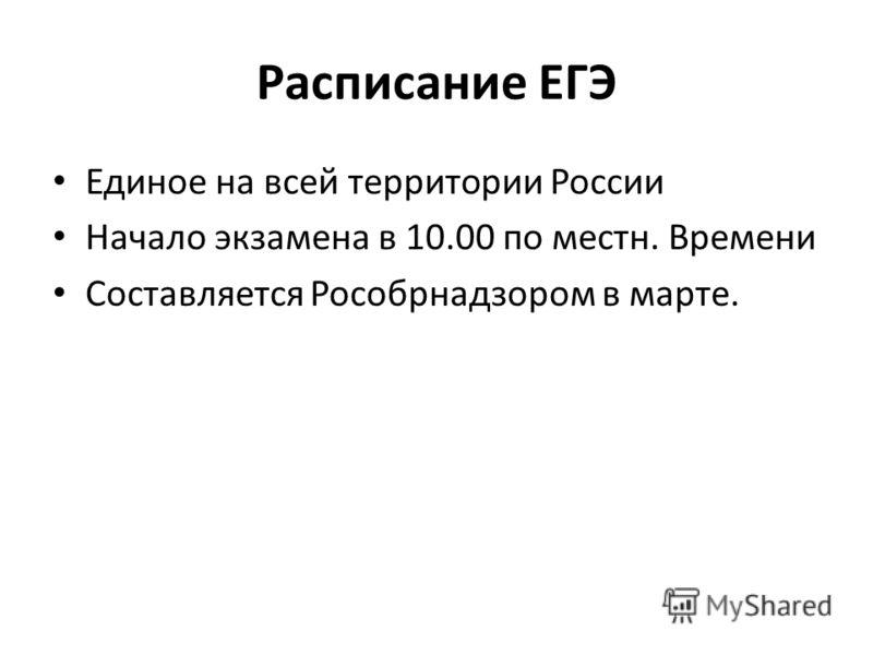 Расписание ЕГЭ Единое на всей территории России Начало экзамена в 10.00 по местн. Времени Составляется Рособрнадзором в марте.