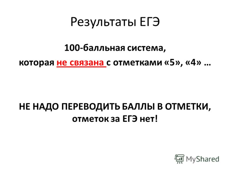 Результаты ЕГЭ 100-балльная система, которая не связана с отметками «5», «4» … НЕ НАДО ПЕРЕВОДИТЬ БАЛЛЫ В ОТМЕТКИ, отметок за ЕГЭ нет!