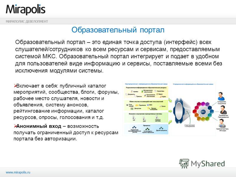 Образовательный портал – это единая точка доступа (интерфейс) всех слушателей/сотрудников ко всем ресурсам и сервисам, предоставляемым системой MKC. Образовательный портал интегрирует и подает в удобном для пользователей виде информацию и сервисы, по