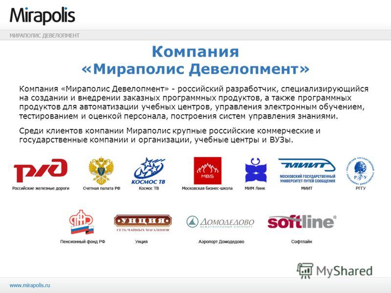 Компания «Мираполис Девелопмент» Компания «Мираполис Девелопмент» - российский разработчик, специализирующийся на создании и внедрении заказных программных продуктов, а также программных продуктов для автоматизации учебных центров, управления электро