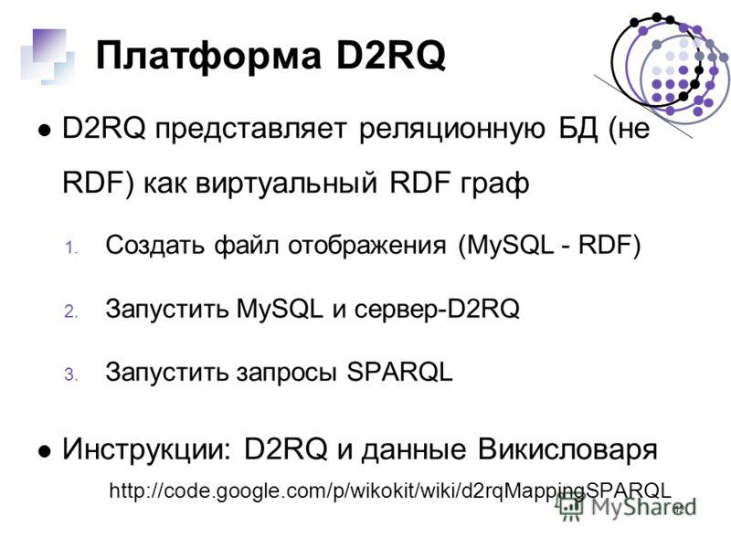12 Платформа D2RQ D2RQ представляет реляционную БД (не RDF) как виртуальный RDF граф 1. Создать файл отображения (MySQL - RDF) 2. Запустить MySQL и сервер-D2RQ 3. Запустить запросы SPARQL Инструкции: D2RQ и данные Викисловаря http://code.google.com/p