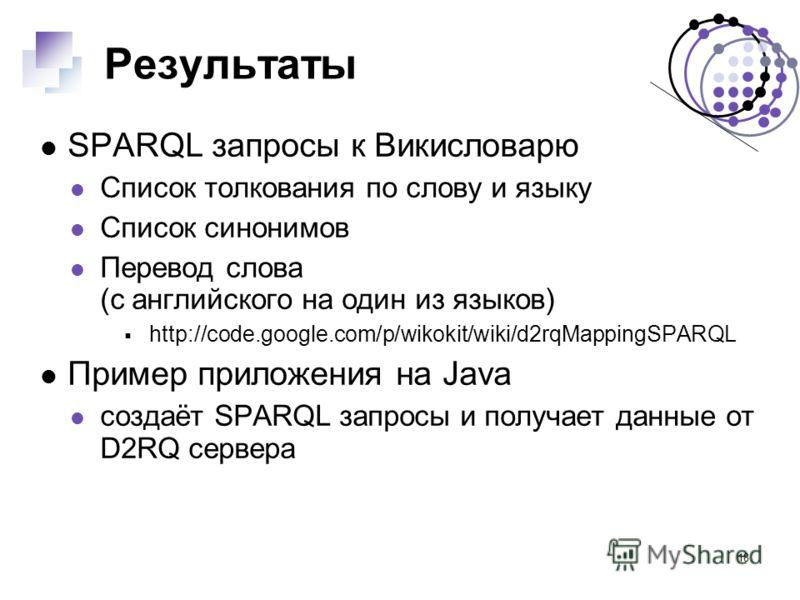18 Результаты SPARQL запросы к Викисловарю Список толкования по слову и языку Список синонимов Перевод слова (с английского на один из языков) http://code.google.com/p/wikokit/wiki/d2rqMappingSPARQL Пример приложения на Java создаёт SPARQL запросы и