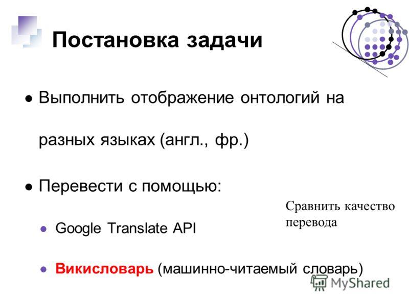 Постановка задачи Выполнить отображение онтологий на разных языках (англ., фр.) Перевести с помощью: Google Translate API Викисловарь (машинно-читаемый словарь) Сравнить качество перевода