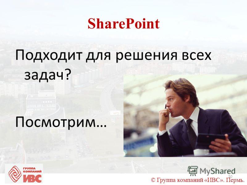 © Группа компаний «ИВС». Пермь. SharePoint Подходит для решения всех задач? Посмотрим… 10