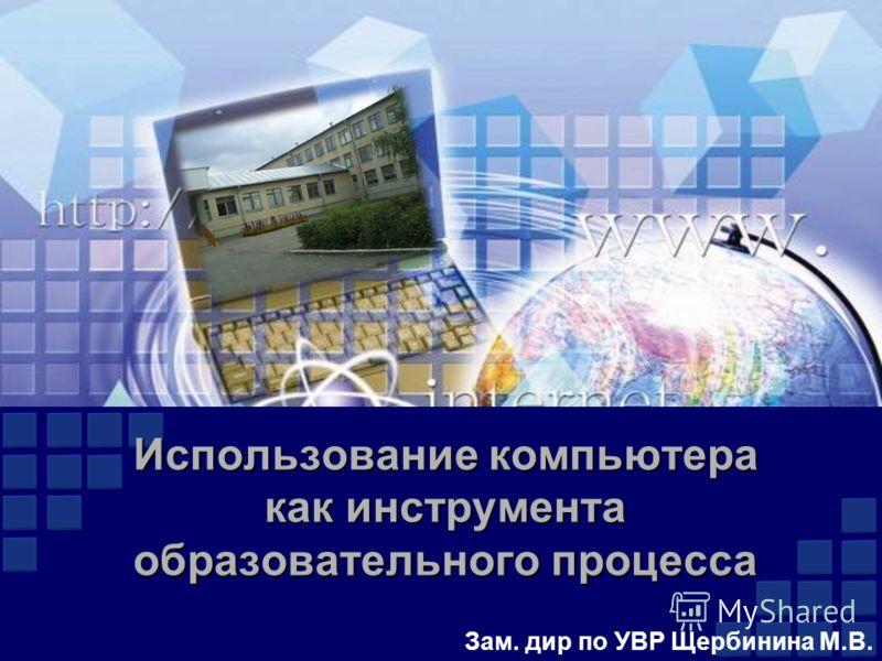 Использование компьютера как инструмента образовательного процесса Зам. дир по УВР Щербинина М.В.