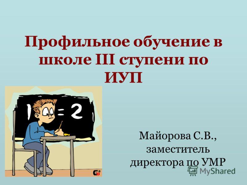 Профильное обучение в школе III ступени по ИУП Майорова С.В., заместитель директора по УМР