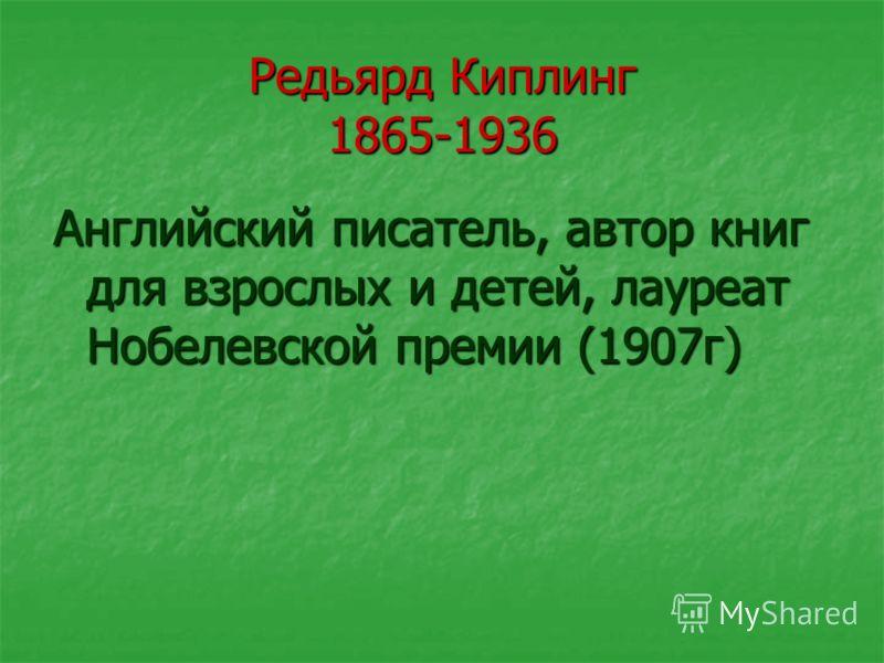 Редьярд Киплинг 1865-1936 Английский писатель, автор книг для взрослых и детей, лауреат Нобелевской премии (1907г)