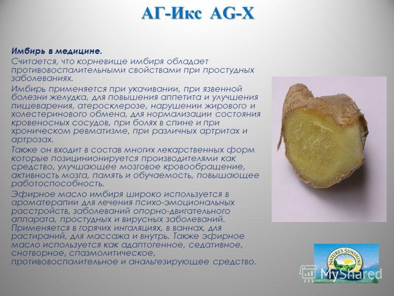 АГ-Икс AG-X Имбирь в медицине. Считается, что корневище имбиря обладает противовоспалительными свойствами при простудных заболеваниях. Имбирь применяется при укачивании, при язвенной болезни желудка, для повышения аппетита и улучшения пищеварения, ат