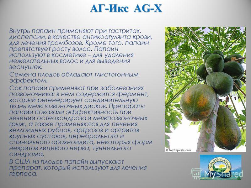 АГ-Икс AG-X Внутрь папаин применяют при гастритах, диспепсии, в качестве антикоагулянта крови, для лечения тромбозов. Кроме того, папаин препятствует росту волос. Папаин используют в косметике – для удаления нежелательных волос и для выведения веснуш