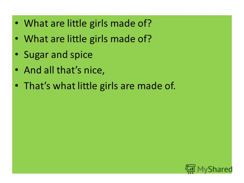 What are little girls made of? Sugar and spice And all thats nice, Thats what little girls are made of.