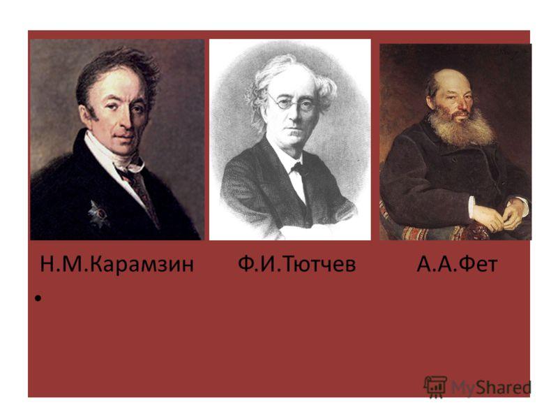 Н.М.Карамзин Ф.И.Тютчев А.А.Фет