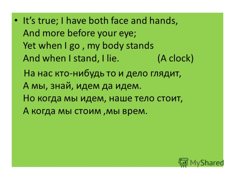 Its true; I have both face and hands, And more before your eye; Yet when I go, my body stands And when I stand, I lie. (A clock) На нас кто-нибудь то и дело глядит, А мы, знай, идем да идем. Но когда мы идем, наше тело стоит, А когда мы стоим,мы врем