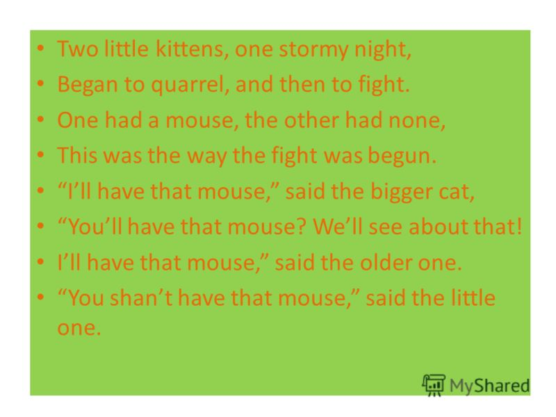 Two little kittens, one stormy night, Began to quarrel, and then to fight. One had a mouse, the other had none, This was the way the fight was begun. Ill have that mouse, said the bigger cat, Youll have that mouse? Well see about that! Ill have that