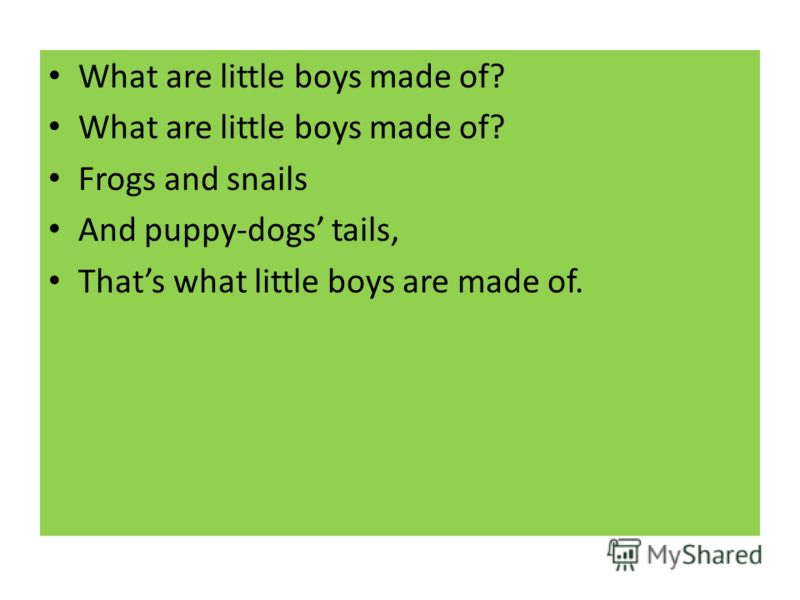 What are little boys made of? Frogs and snails And puppy-dogs tails, Thats what little boys are made of.