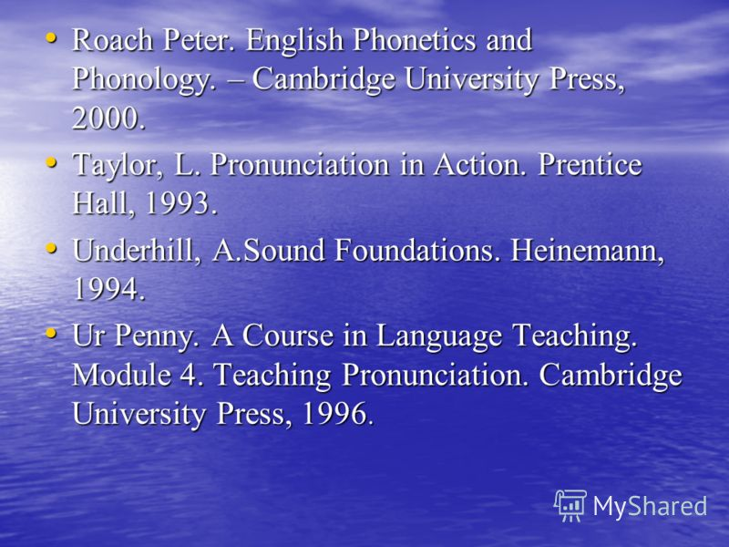 Roach Peter. English Phonetics and Phonology. – Cambridge University Press, 2000. Roach Peter. English Phonetics and Phonology. – Cambridge University Press, 2000. Taylor, L. Pronunciation in Action. Prentice Hall, 1993. Taylor, L. Pronunciation in A