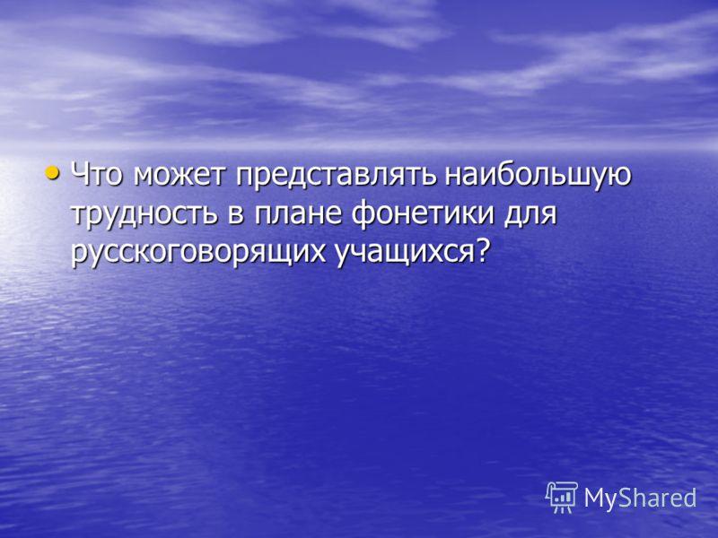 Что может представлять наибольшую трудность в плане фонетики для русскоговорящих учащихся? Что может представлять наибольшую трудность в плане фонетики для русскоговорящих учащихся?
