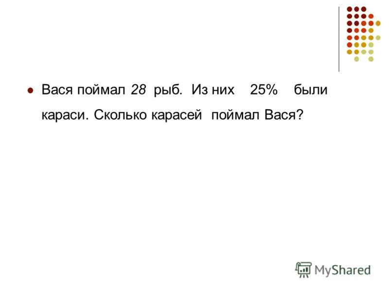 Вася поймал 28 рыб. Из них 25% были караси. Сколько карасей поймал Вася?