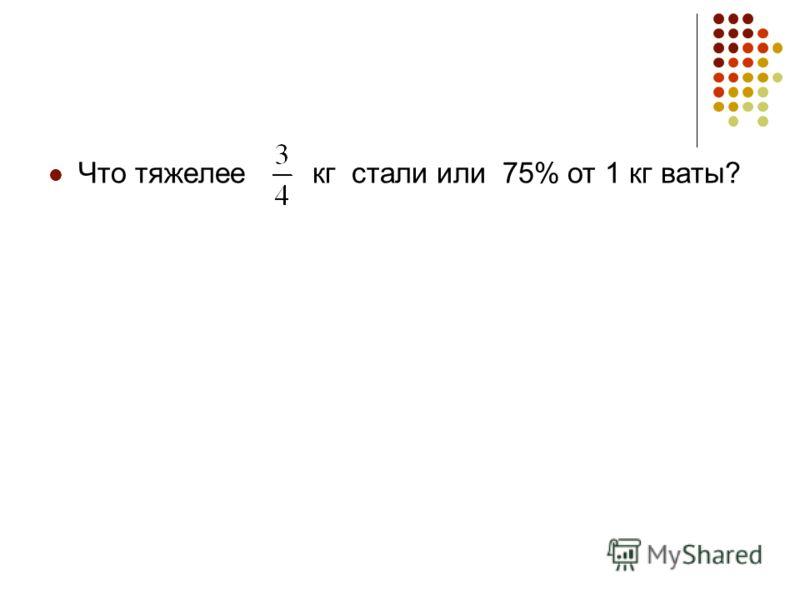 Что тяжелее кг стали или 75% от 1 кг ваты?